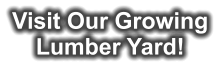 Visit Our Growing Lumber Yard!
